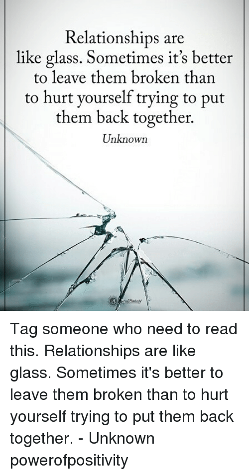 Memes, Relationships, and Tag Someone: Relationships are  like glass. Sometimes it's better  to leave them broken than  to hurt yourself trying to put  them back together.  Unknown Tag someone who need to read this. Relationships are like glass. Sometimes it's better to leave them broken than to hurt yourself trying to put them back together. - Unknown powerofpositivity