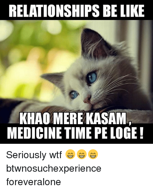 Relationships Be Like: RELATIONSHIPS BE LIKE  KHAO MERE KASAM  MEDICINE TIME PELOGE! Seriously wtf 😁😁😁 btwnosuchexperience foreveralone