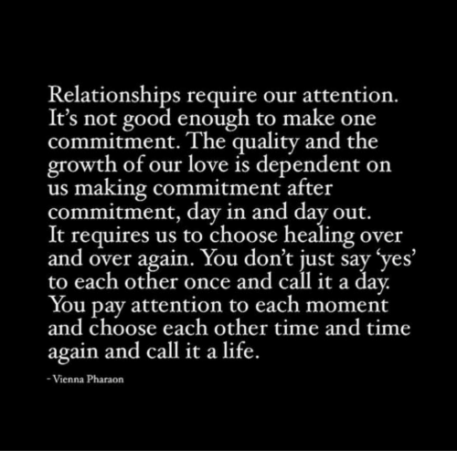 Life, Love, and Relationships: Relationships require our attention.  It's not good enough to make one  commitment. The quality and the  growth of our love is dependent on  us making commitment after  commitment, day in and day out.  It requires us to choose healing over  and over again. You don't just say'yes  to each other once and call it a day  You pay attention to each moment  and choose each other time and time  again and call it a life.  Vienna Pharaon