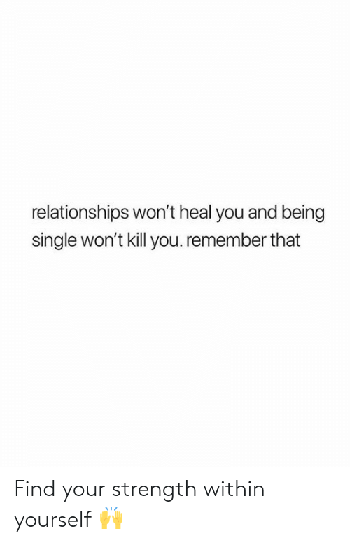 Being Single: relationships won't heal you and being  single won't kill you.remember that Find your strength within yourself 🙌