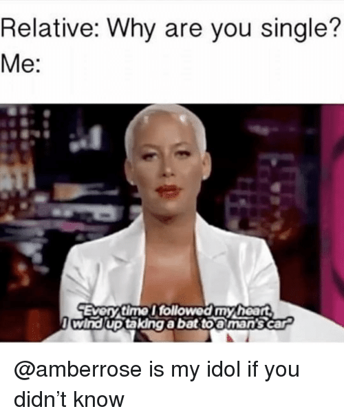 Are You Single: Relative: Why are you single?  Me:  Every time I followed my heart  l wind up takdng abat toa man's car @amberrose is my idol if you didn't know