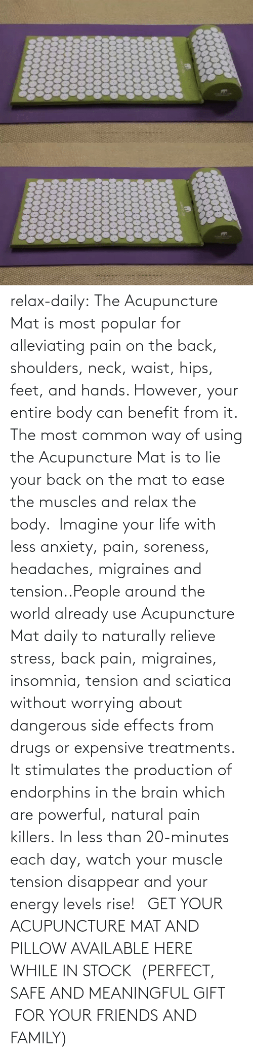 muscles: relax-daily:  The Acupuncture Mat is most popular for alleviating pain on the back, shoulders, neck, waist, hips, feet, and hands. However, your entire body can benefit from it. The most common way of using the Acupuncture Mat is to lie your back on the mat to ease the muscles and relax the body.  Imagine your life with less anxiety, pain, soreness, headaches, migraines and tension..People around the world already use Acupuncture Mat daily to naturally relieve stress, back pain, migraines, insomnia, tension and sciatica without worrying about dangerous side effects from drugs or expensive treatments. It stimulates the production of endorphins in the brain which are powerful, natural pain killers. In less than 20-minutes each day, watch your muscle tension disappear and your energy levels rise!   GET YOUR ACUPUNCTURE MAT AND PILLOW AVAILABLE HERE WHILE IN STOCK  (PERFECT, SAFE AND MEANINGFUL GIFT  FOR YOUR FRIENDS AND FAMILY)