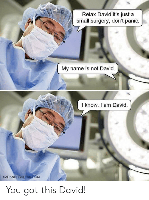 Relax David It's Just a Small Surgery Don't Panic My Name Is