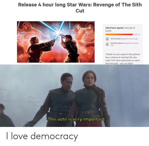 vote: Release 4 hour long Star Wars: Revenge of The Sith  Cut  3,843 have signed. Let's get to  5,000!  Nick Buzzelli signed 8 minutes ago  Matthew Maness signed 10 minutes  ago  Thanks to your support this petition  has a chance at winning! We only  need 1,140 more signatures to reach  the next goal - can you help?  PAEESE  This vote is very important I love democracy