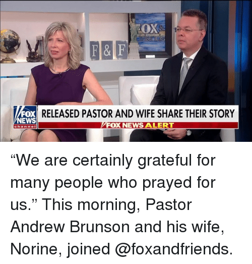 "News Fox: RELEASED PASTOR AND WIFE SHARE THEIR STORY  NEWS  FOX NEWS ALERTT  channel ""We are certainly grateful for many people who prayed for us."" This morning, Pastor Andrew Brunson and his wife, Norine, joined @foxandfriends."