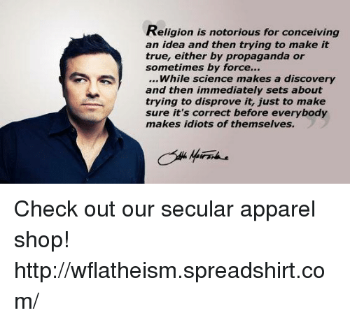 Conceivment: Religion is notorious for conceiving  an idea and then trying to make it  true, either by propaganda or  sometimes by force...  While science makes a discovery  and then immediately sets about  trying to disprove it, just to make  sure it's correct before everybody  makes idiots of themselves. Check out our secular apparel shop! http://wflatheism.spreadshirt.com/
