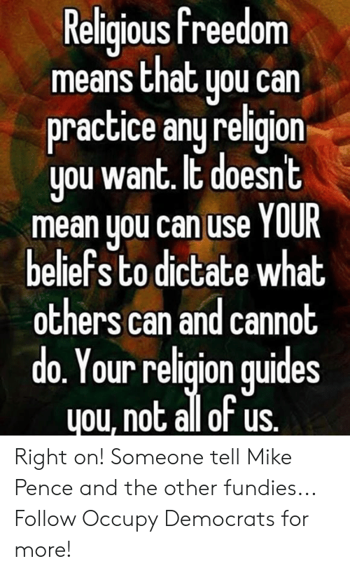 Memes, Mean, and Freedom: Religious freedom  means that uou can  practice any religion  you want. It doesnt  mean you can use YOUR  beliefs to dictate what  others can and cannot  do. Your religion quides  you, not all of us. Right on! Someone tell Mike Pence and the other fundies...  Follow Occupy Democrats for more!