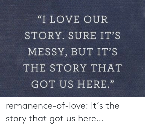 Its The: remanence-of-love:  It's the story that got us here…