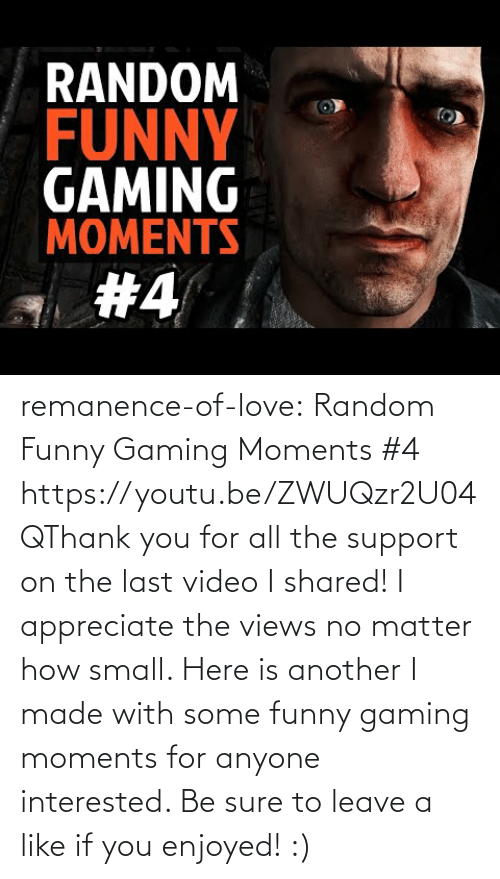 Shared: remanence-of-love:  Random Funny Gaming Moments #4 https://youtu.be/ZWUQzr2U04QThank you for all the support on the last video I shared! I appreciate the views no matter how small. Here is another I made with some funny gaming moments for anyone interested. Be sure to leave a like if you enjoyed! :)