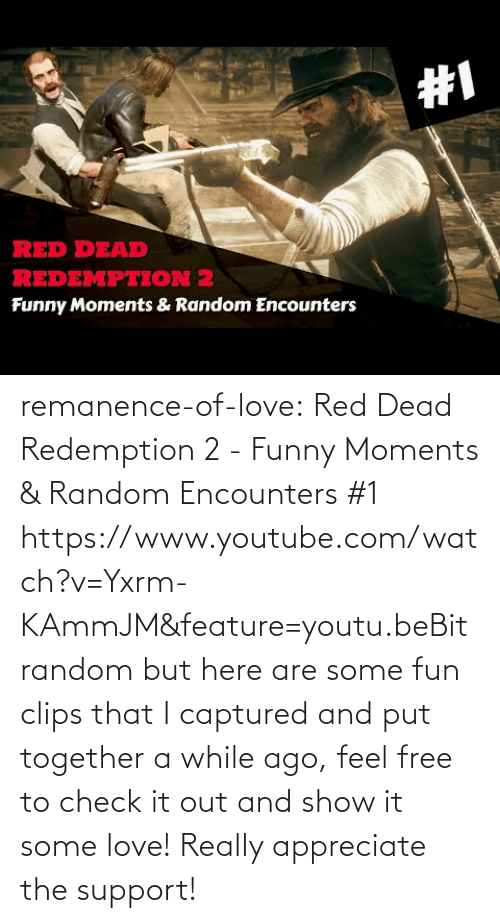 red dead: remanence-of-love:  Red Dead Redemption 2 - Funny Moments & Random Encounters #1 https://www.youtube.com/watch?v=Yxrm-KAmmJM&feature=youtu.beBit random but here are some fun clips that I captured and put together a while ago, feel free to check it out and show it some love! Really appreciate the support!