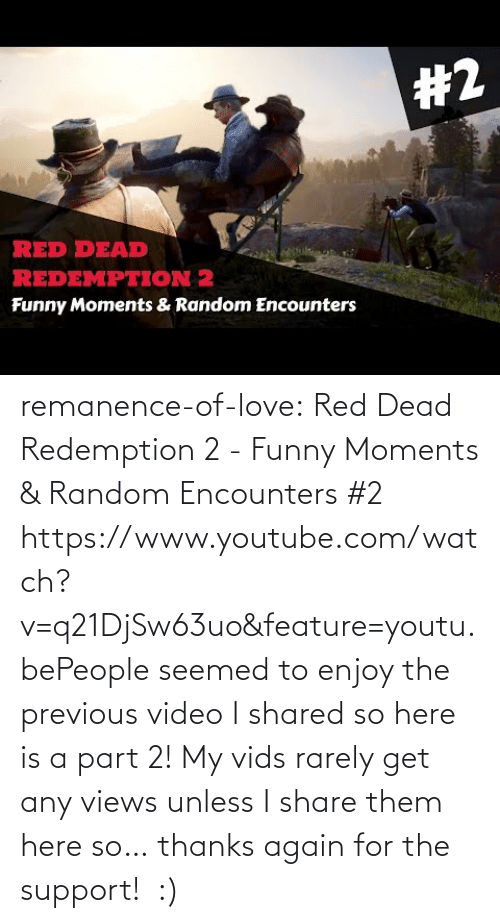 youtube.com: remanence-of-love:  Red Dead Redemption 2 - Funny Moments & Random Encounters #2 https://www.youtube.com/watch?v=q21DjSw63uo&feature=youtu.bePeople seemed to enjoy the previous video I shared so here is a part 2! My vids rarely get any views unless I share them here so… thanks again for the support!  :)