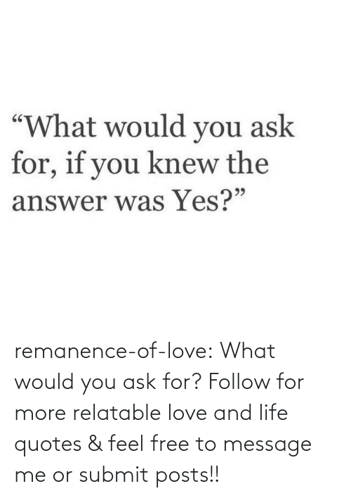 Posts: remanence-of-love:  What would you ask for?   Follow for more relatable love and life quotes    & feel free to message me or submit posts!!