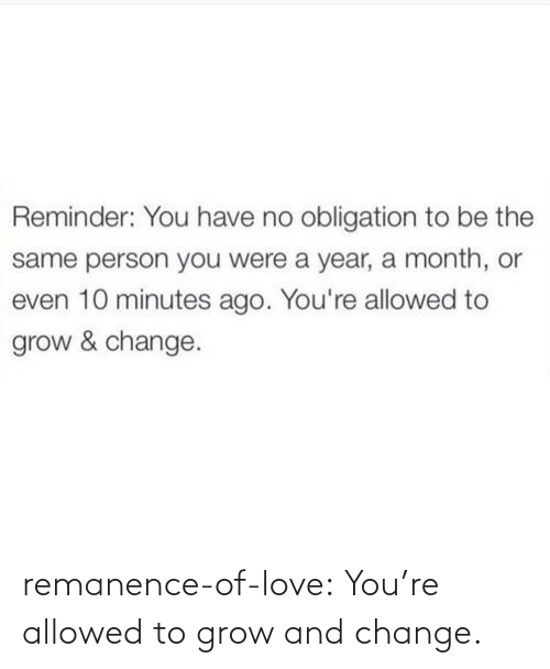 Allowed: remanence-of-love:  You're allowed to grow and change.