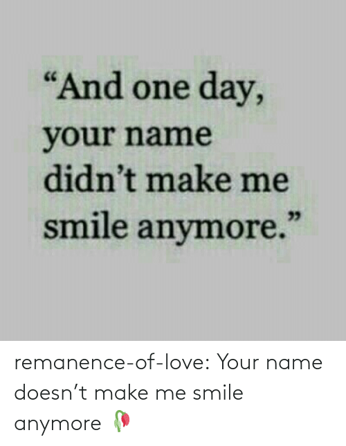 Doesnt: remanence-of-love:  Your name doesn't make me smile anymore 🥀
