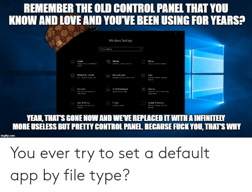Because Fuck You Thats Why: REMEM BER THE OLD CONTROL PANEL THAT YOU  KNOW AND LOVE AND YOUVE BEEN USING FOR YEARS?  Windows Sett ngs  Tind a seluna  Deviues  ie&Language  Gaming  iivacy  Update & Security  YEAH, THAT'S GONE NOW AND WNEVE REPLACED IT WITH A INFINITELY  MOREUSELESS BUT PRETTY CONTROL PANEL BECAUSE FUCK YOU, THATS WHY You ever try to set a default app by file type?