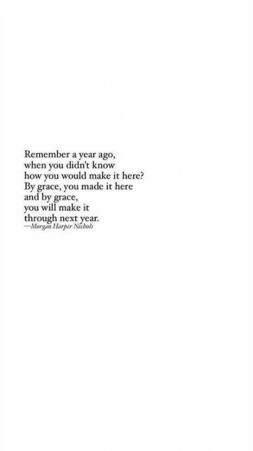 How, Next, and Grace: Remember a year ago,  when you didn't know  how you would make it here?  By grace, you made it here  and by grace,  you will make it  through next year.  -Morgan Harper Nichols