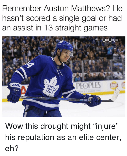 """Logic, Memes, and National Hockey League (NHL): Remember Auston Matthews? He  nasn't scored a single goal or had  an assist in 13 straight games  @nhl _ref _logic  PEOPLES  TORONT Wow this drought might """"injure"""" his reputation as an elite center, eh?"""