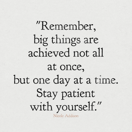 "nicole: ""Remember,  big things are  achieved not all  at once,  but one day at a time.  Stay patient  with yourself.""  Nicole Addison"