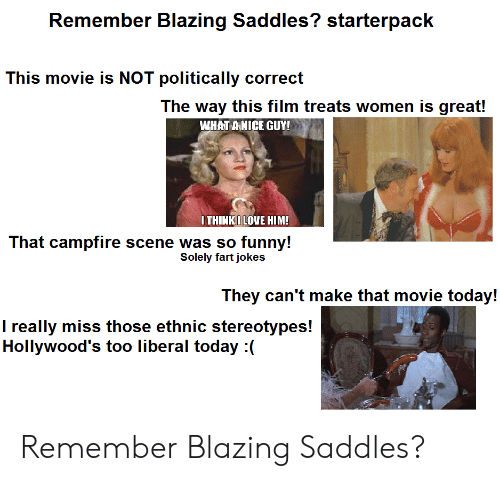blazing saddles: Remember Blazing Saddles? starterpack  This movie is NOT politically correct  The way this film treats women is great!  WHAT ANICE GUY!  ITHINKILOVE HIM!  That campfire scene was so funny!  Solely fart jokes  They can't make that movie today!  I really miss those ethnic stereotypes!  Hollywood's too liberal today :( Remember Blazing Saddles?