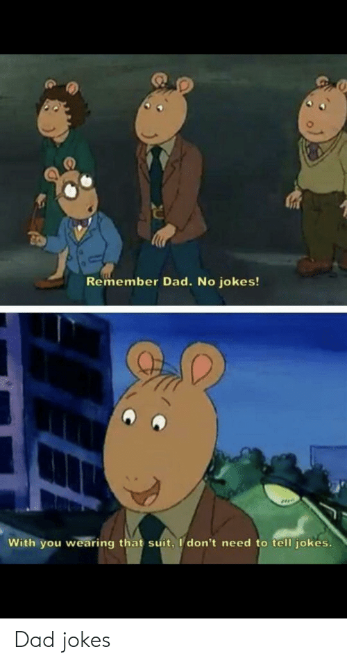 Dad, Jokes, and Dad Jokes: Remember Dad. No jokes!  With you wearing that suit, I don't need to tell jokes. Dad jokes