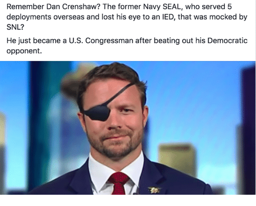 Memes, Snl, and Lost: Remember Dan Crenshaw? The former Navy SEAL, who served 5  deployments overseas and lost his eye to an IED, that was mocked by  SNL?  He just became a U.S. Congressman after beating out his Democratic  opponent.