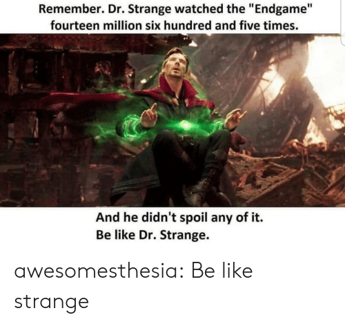 "Be Like, Tumblr, and Blog: Remember. Dr. Strange watched the ""Endgame""  fourteen million six hundred and five times.  And he didn't spoil any of it.  Be like Dr. Strange. awesomesthesia:  Be like strange"
