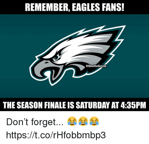 Philadelphia Eagles, Don, and Remember: REMEMBER, EAGLES FANS!  @GhettoGronk  THE SEASON FINALE IS SATURDAY AT 4:35PM Don't forget... 😂😂😂 https://t.co/rHfobbmbp3