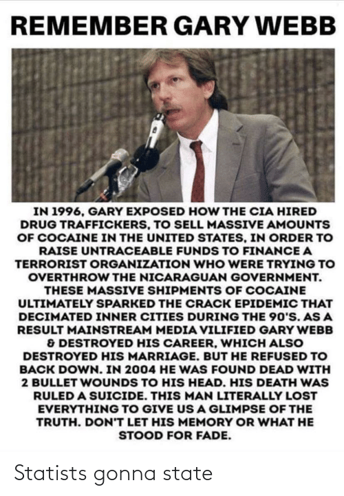 Webb: REMEMBER GARY WEBB  IN 1996, GARY EXPOSED HOW THE CIA HIRED  DRUG TRAFFICKERS, TO SELL MASSIVE AMOUNTS  OF COCAINE IN THE UNITED STATES, IN ORDER TO  RAISE UNTRACEABLE FUNDS TO FINANCE A  TERRORIST ORGANIZATION WHO WERE TRYING TO  OVERTHROW THE NICARAGUAN GOVERNMENT.  THESE MASSIVE SHIPMENTS OF COCAINE  ULTIMATELY SPARKED THE CRACK EPIDEMIC THAT  DECIMATED INNER CITIES DURING THE 90'S. AS A  RESULT MAINSTREAM MEDIA VILIFIED GARY WEBB  & DESTROYED HIS CAREER, WHICH ALSO  DESTROYED HIS MARRIAGE. BUT HE REFUSED TO  BACK DOWN. IN 2004 HE WAS FOUND DEAD WITH  2 BULLET WOUNDS TO HIS HEAD. HIS DEATH WAS  RULED A SUICIDE. THIS MAN LITERALLY LOST  EVERYTHING TO GIVE US A GLIMPSE OF THE  TRUTH. DON'T LET HIS MEMORY OR WHAT HE  STOOD FOR FADE. Statists gonna state
