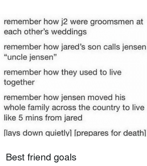 "Groomsmen: remember how j2 were groomsmen at  each other's weddings  remember how jared's son calls jensen  ""uncle jensen""  remember how they used to live  together  remember how jensen moved his  whole family across the country to live  like 5 mins from jared  [lays down quietlyl Iprepares for deathl Best friend goals"