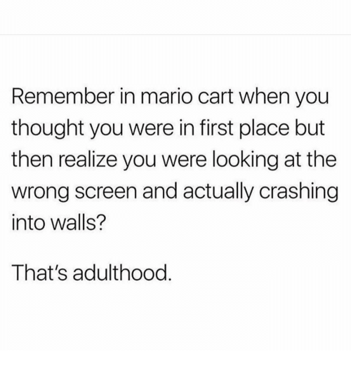 Memes, Mario, and Thought: Remember in mario cart when you  thought you were in first place but  then realize you were looking at the  wrong screen and actually crashing  into walls?  That's adulthood