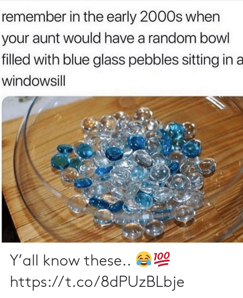 Blue, 2000s, and Bowl: remember in the early 2000s when  your aunt would have a random bowl  filled with blue glass pebbles sitting in a  windowsill Y'all know these.. 😂💯 https://t.co/8dPUzBLbje