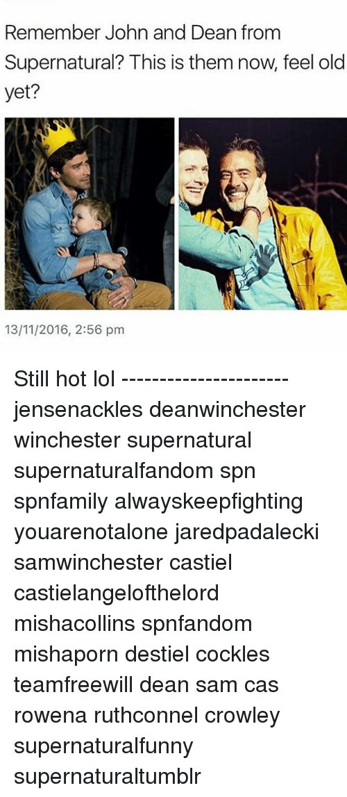 Lol, Memes, and Supernatural: Remember John and Dean from  Supernatural? This is them now. feel old  yet?  13/11/2016, 2:56 pm Still hot lol ---------------------- jensenackles deanwinchester winchester supernatural supernaturalfandom spn spnfamily alwayskeepfighting youarenotalone jaredpadalecki samwinchester castiel castielangelofthelord mishacollins spnfandom mishaporn destiel cockles teamfreewill dean sam cas rowena ruthconnel crowley supernaturalfunny supernaturaltumblr
