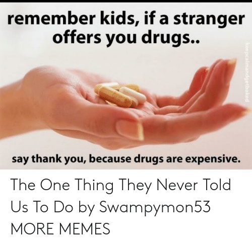 Dank, Drugs, and Memes: remember kids, if a stranger  offers you drugs..  say thank you, because drugs are expensive. The One Thing They Never Told Us To Do by Swampymon53 MORE MEMES