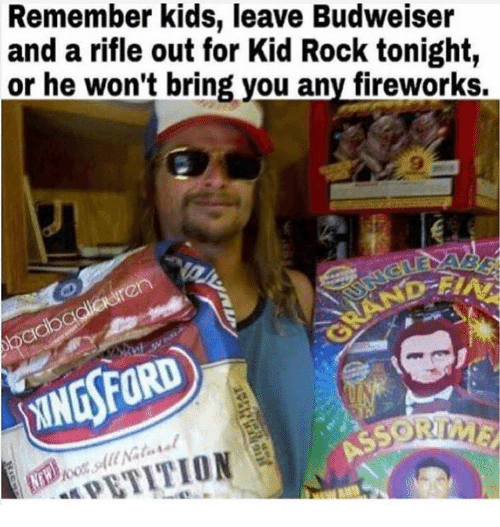 Memes, Fireworks, and Kids: Remember kids, leave Budweiser  and a rifle out for Kid Rock tonight,  or he won't bring vou any fireworks.  ren  adbg  INGSFORD  PETITION