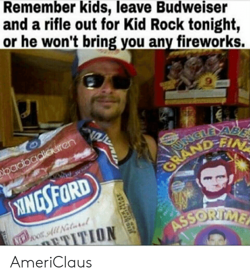 Fireworks, Kids, and Kid Rock: Remember kids, leave Budweiser  and a rifle out for Kid Rock tonight,  or he won't bring you any fireworks.  9 AmeriClaus