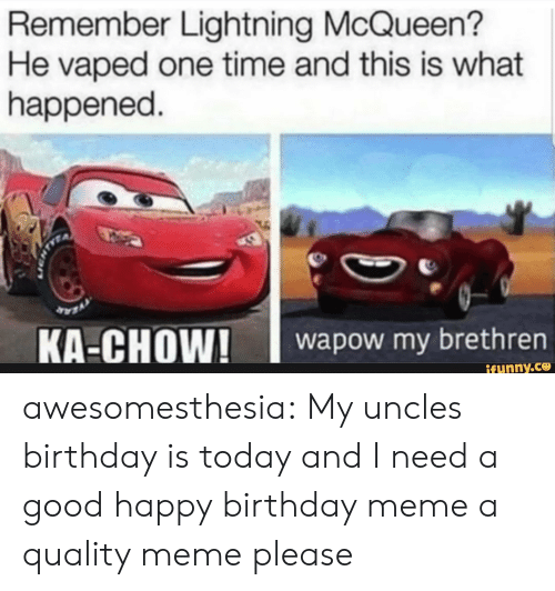 Birthday, Meme, and Tumblr: Remember Lightning McQueen?  He vaped one time and this is what  happened.  wapow my brethrern  ifunny.ce awesomesthesia:  My uncles birthday is today and I need a good happy birthday meme a quality meme please