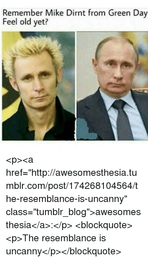 "Green Day: Remember Mike Dirnt from Green Day  Feel old yet? <p><a href=""http://awesomesthesia.tumblr.com/post/174268104564/the-resemblance-is-uncanny"" class=""tumblr_blog"">awesomesthesia</a>:</p>  <blockquote><p>The resemblance is uncanny</p></blockquote>"