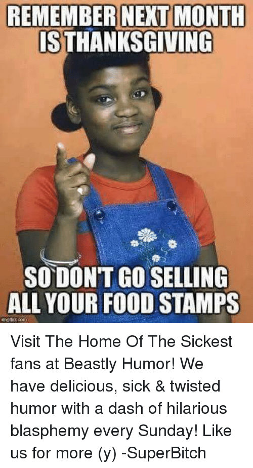 Twisted Humor: REMEMBER NEXT MONTH  IS THANKSGIVING  SODONTGOSELLING  ALL YOUR FOOD STAMPS Visit The Home Of The Sickest fans at Beastly Humor! We have delicious, sick & twisted humor with a dash of hilarious blasphemy every Sunday! Like us for more (y) -SuperBitch