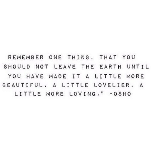 """Beautiful, Earth, and Beautiful A: REMEMBER ONE THING, THAT YOU  SHOULD NOT LEAVE THE EARTH UNTIL  YOU HAVE MADE IT A LITTLE MORE  BEAUTIFUL. A LITTLE LOVELIER, A  LITTLE MORE LOVING."""" .. 0SH0"""