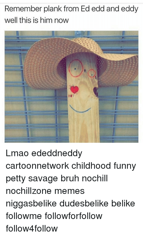 Plank From Ed Edd And Eddy: Remember plank from Ed edd and eddy  well this is him now Lmao ededdneddy cartoonnetwork childhood funny petty savage bruh nochill nochillzone memes niggasbelike dudesbelike belike followme followforfollow follow4follow