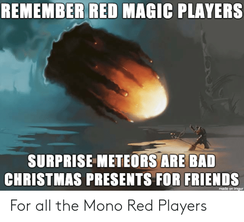 Bad, Christmas, and Friends: REMEMBER RED MAGIC PLAYERS  SURPRISE METEORS ARE BAD  CHRISTMAS PRESENTS FOR FRIENDS  made on imgur For all the Mono Red Players