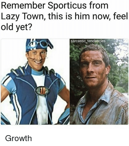 Lazy, Memes, and Old: Remember Sporticus from  Lazy Town, this is him now, feel  old yet?  sarcastic_tendencies Growth