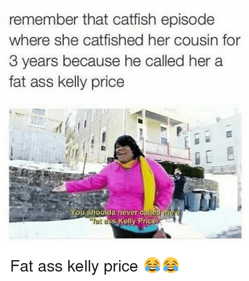 "kelli: remember that catfish episode  where she catfished her cousin for  3 years because he called her a  fat ass kelly price  You shoulda never  called  ""fat  s Kelly Price Fat ass kelly price 😂😂"