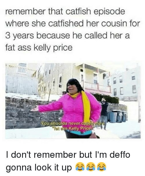 "kelli: remember that catfish episode  where she catfished her cousin for  3 years because he called her a  fat ass kelly price  You shoulda never calle  ""fat  s Kelly Price. I don't remember but I'm deffo gonna look it up 😂😂😂"