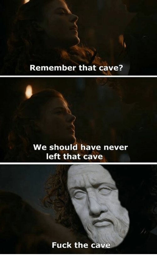 cav: Remember that cave?  We should have never  left that cave  Fuck the cav