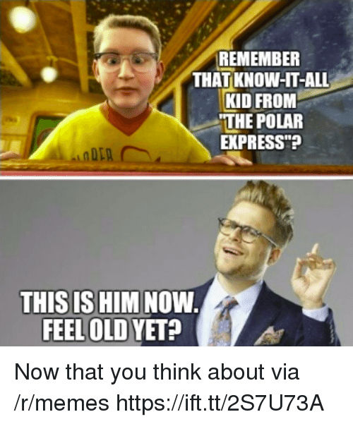 "Memes, Polar Express, and Express: REMEMBER  THAT KNOW-HT-ALL  KID FROM  THE POLAR  EXPRESS""?  THIS IS HIM NOW  FEEL OLD YET? Now that you think about via /r/memes https://ift.tt/2S7U73A"