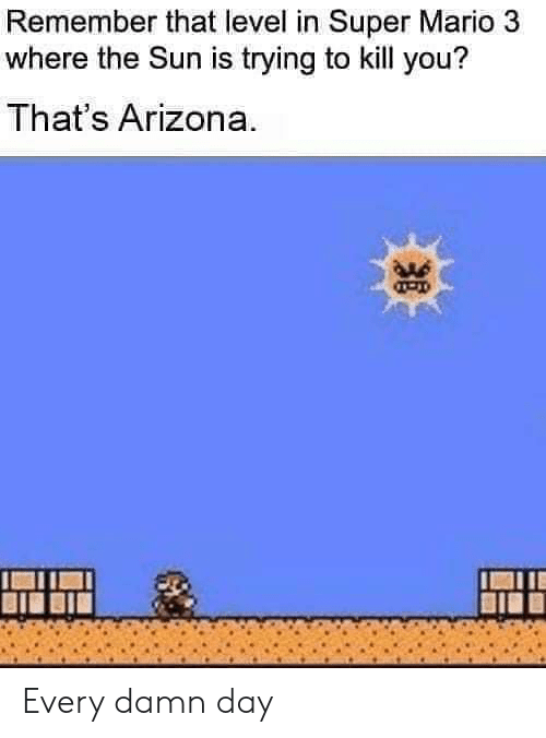 Arizona: Remember that level in Super Mario 3  where the Sun is trying to kill you?  That's Arizona. Every damn day