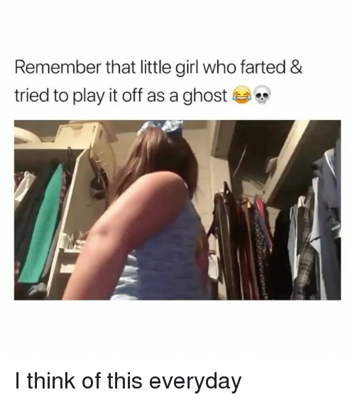 Play It Off: Remember that little girl who farted &  tried to play it off as a ghost I think of this everyday