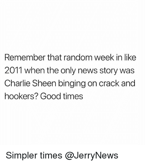 Charlie, Charlie Sheen, and Funny: Remember that random week in like  2011 when the only news story was  Charlie Sheen binging on crack and  hookers? Good times Simpler times @JerryNews