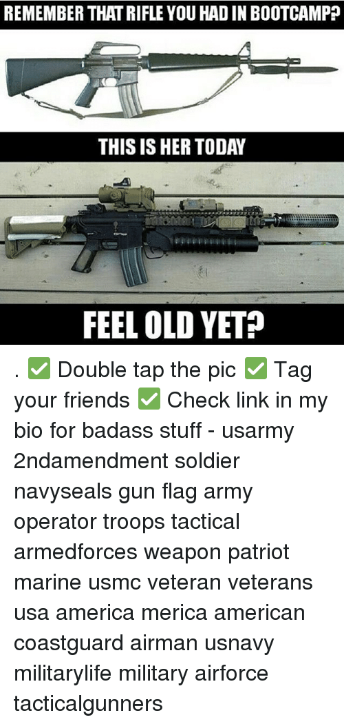 America, Friends, and Memes: REMEMBER THAT RIFLE YOU HAD IN BOOTCAMPP  THIS IS HER TODAY  FEEL OLD YET? . ✅ Double tap the pic ✅ Tag your friends ✅ Check link in my bio for badass stuff - usarmy 2ndamendment soldier navyseals gun flag army operator troops tactical armedforces weapon patriot marine usmc veteran veterans usa america merica american coastguard airman usnavy militarylife military airforce tacticalgunners